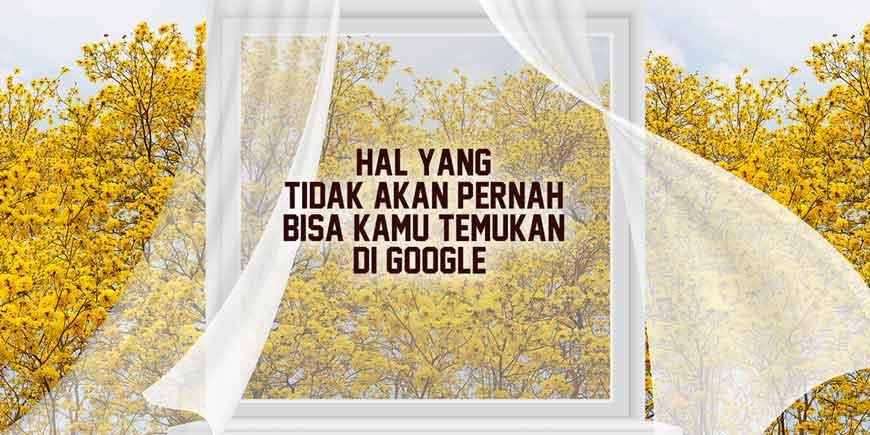 Hal Yang Tidak Akan Pernah Bisa Kamu Temukan di Google
